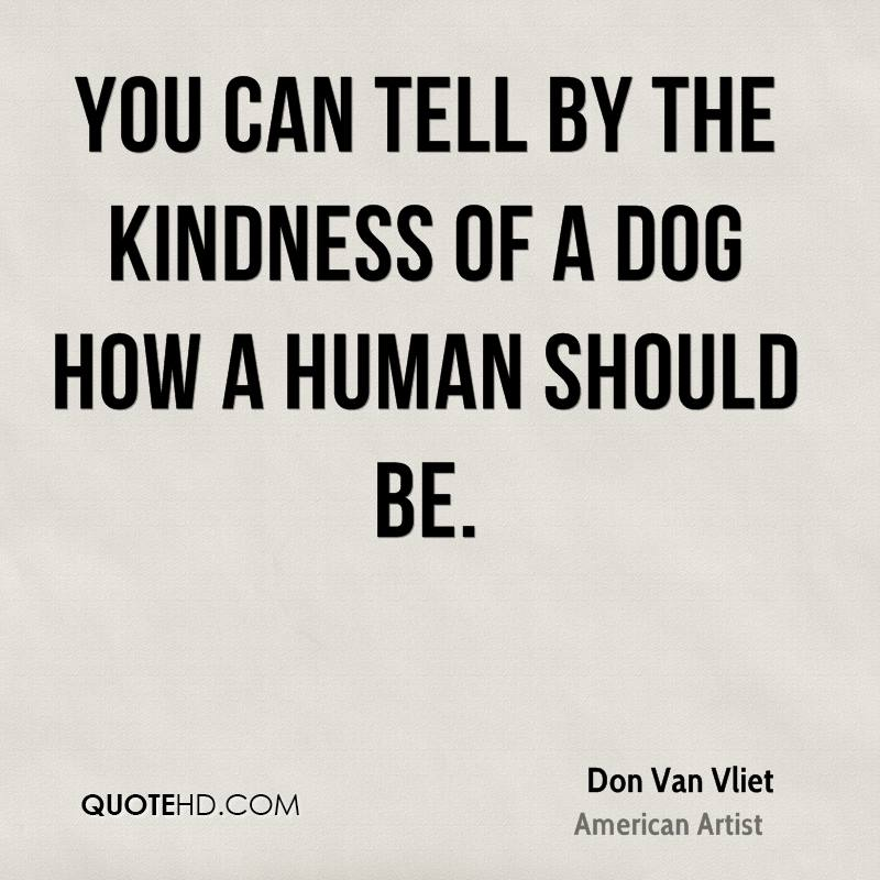 You can tell by the kindness of a dog how a human should be.