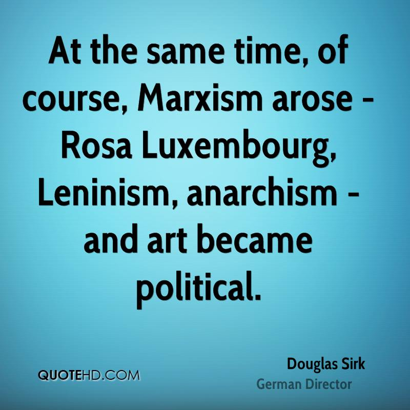 At the same time, of course, Marxism arose - Rosa Luxembourg, Leninism, anarchism - and art became political.