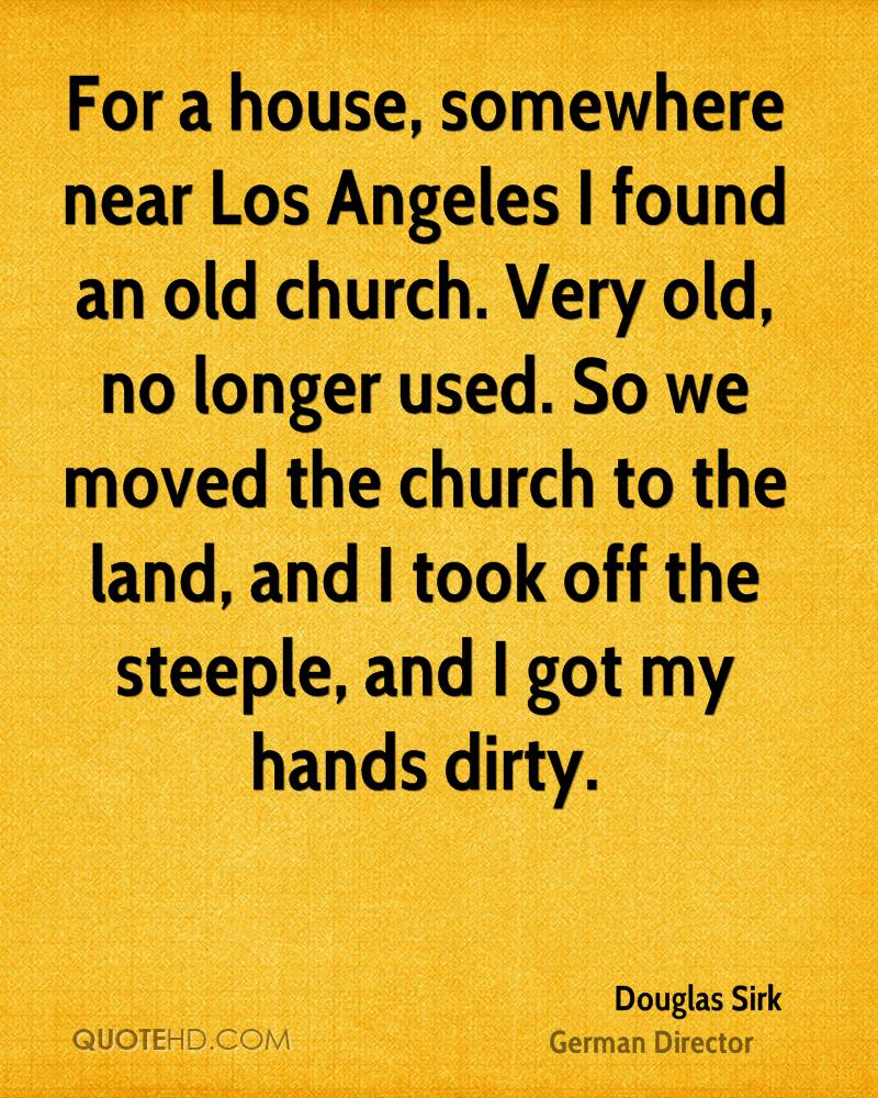 For a house, somewhere near Los Angeles I found an old church. Very old, no longer used. So we moved the church to the land, and I took off the steeple, and I got my hands dirty.