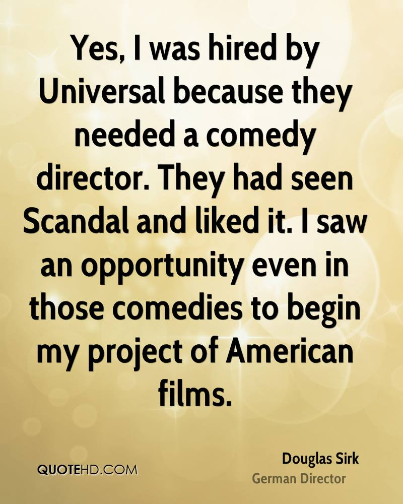 Yes, I was hired by Universal because they needed a comedy director. They had seen Scandal and liked it. I saw an opportunity even in those comedies to begin my project of American films.