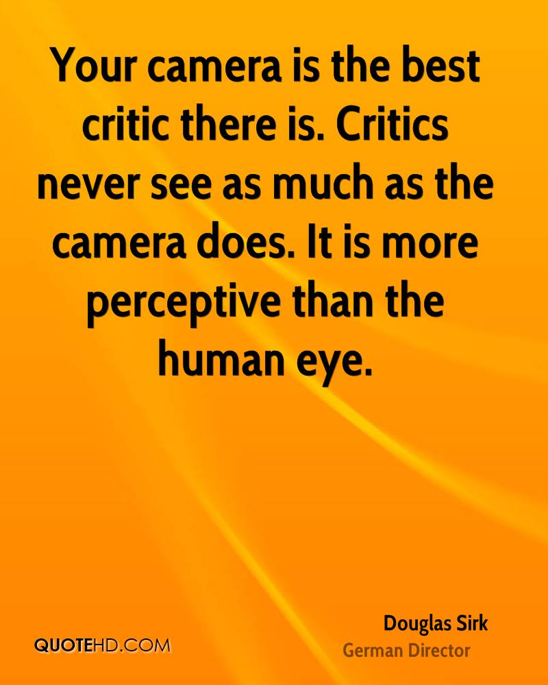 Your camera is the best critic there is. Critics never see as much as the camera does. It is more perceptive than the human eye.