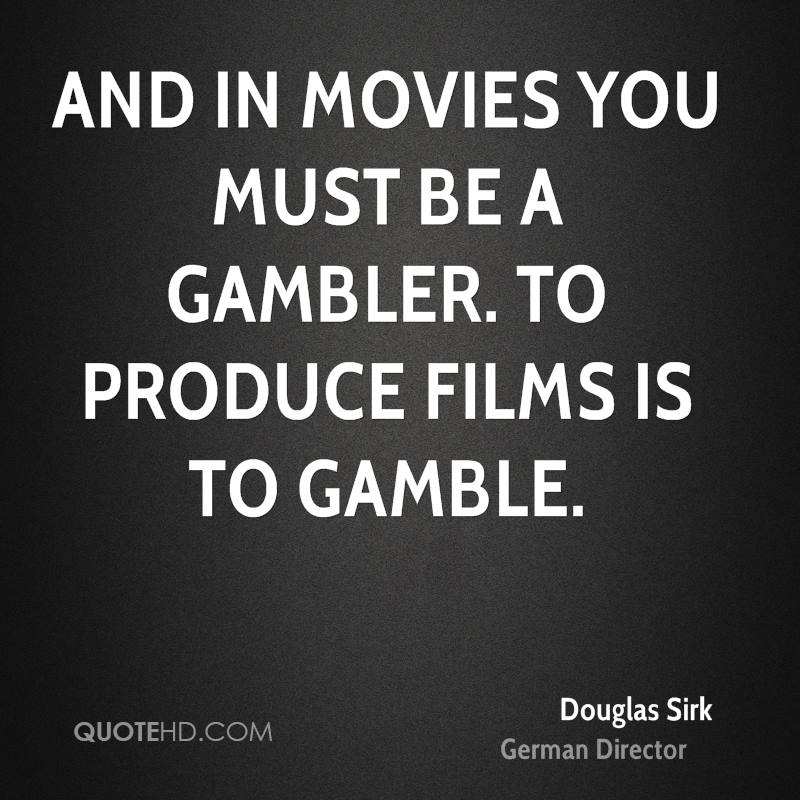 And in movies you must be a gambler. To produce films is to gamble.