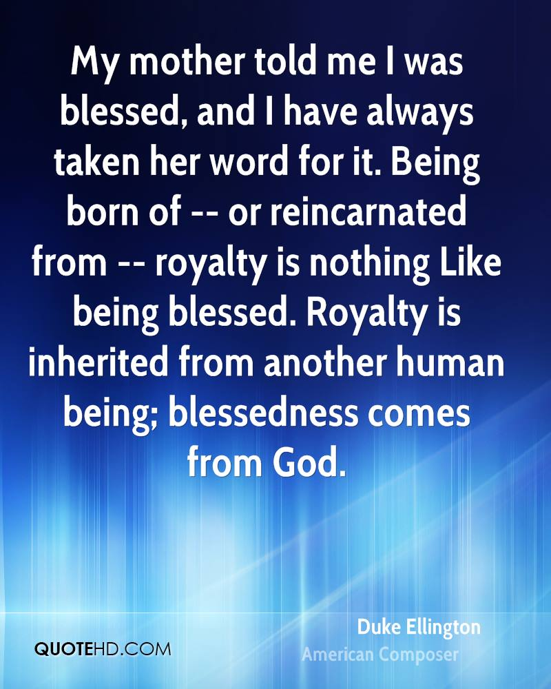 My mother told me I was blessed, and I have always taken her word for it. Being born of -- or reincarnated from -- royalty is nothing Like being blessed. Royalty is inherited from another human being; blessedness comes from God.