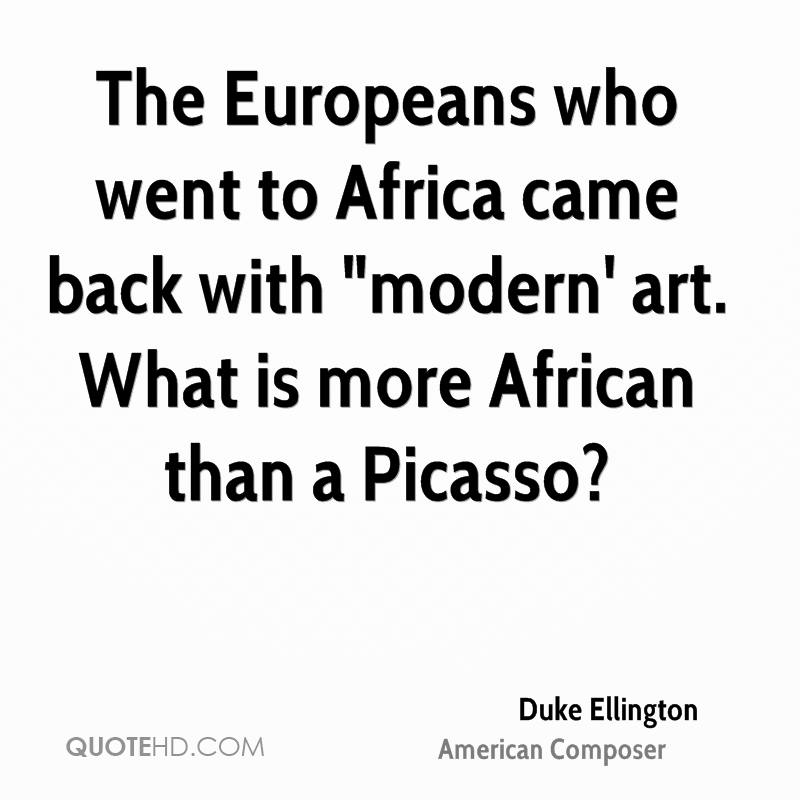 "The Europeans who went to Africa came back with ""modern' art. What is more African than a Picasso?"