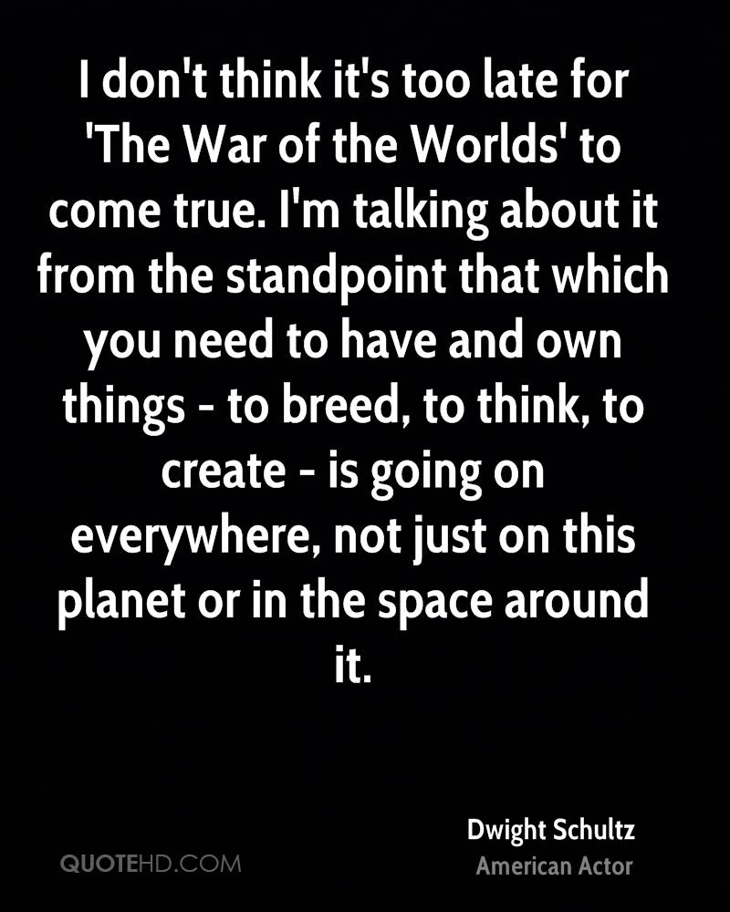 I don't think it's too late for 'The War of the Worlds' to come true. I'm talking about it from the standpoint that which you need to have and own things - to breed, to think, to create - is going on everywhere, not just on this planet or in the space around it.