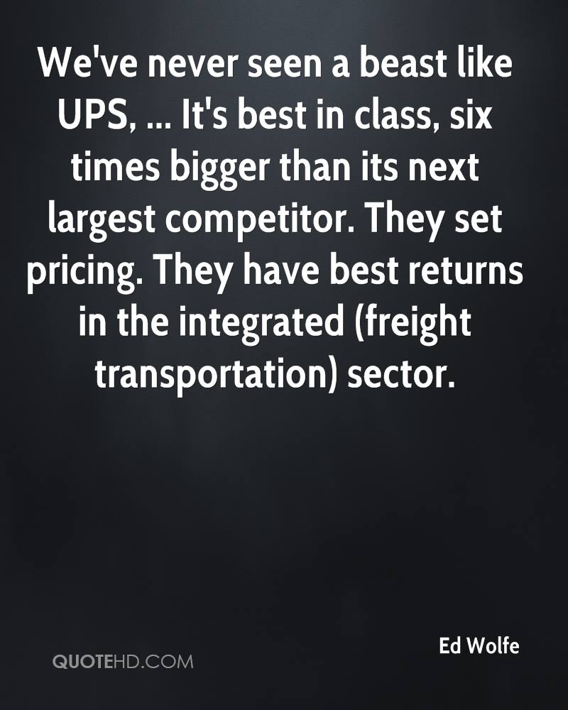 We've never seen a beast like UPS, ... It's best in class, six times bigger than its next largest competitor. They set pricing. They have best returns in the integrated (freight transportation) sector.