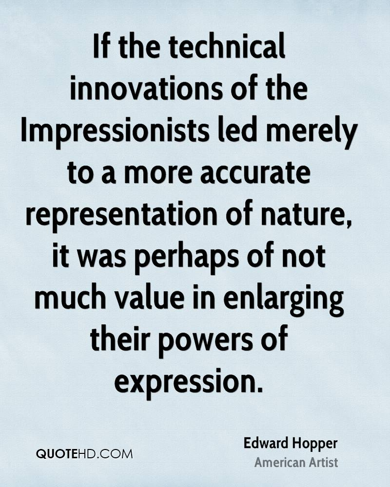 If the technical innovations of the Impressionists led merely to a more accurate representation of nature, it was perhaps of not much value in enlarging their powers of expression.