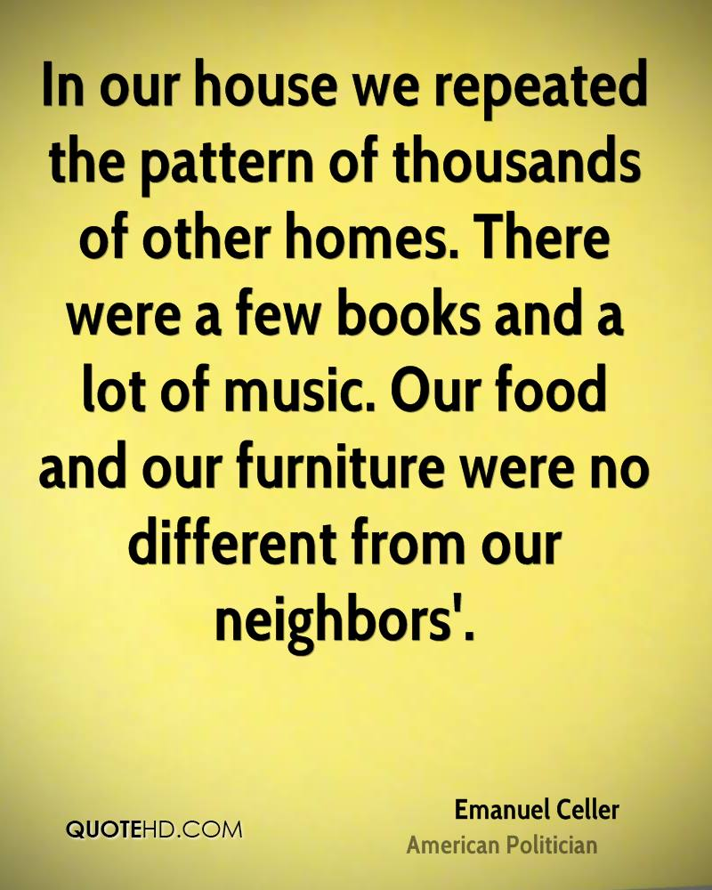 In our house we repeated the pattern of thousands of other homes. There were a few books and a lot of music. Our food and our furniture were no different from our neighbors'.