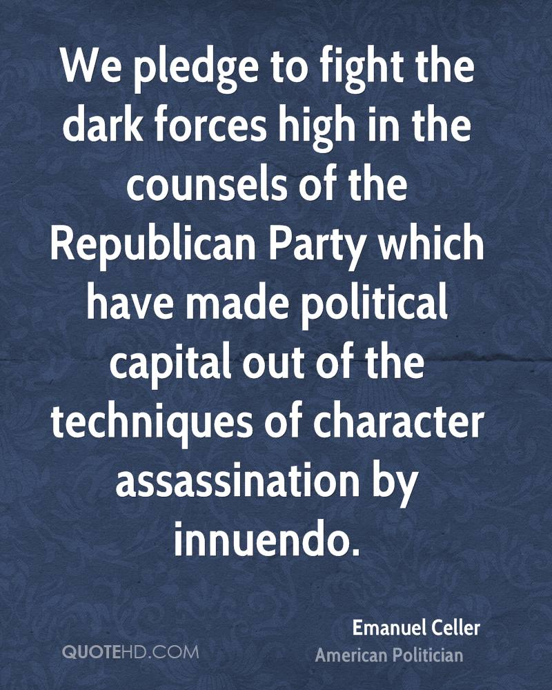 We pledge to fight the dark forces high in the counsels of the Republican Party which have made political capital out of the techniques of character assassination by innuendo.