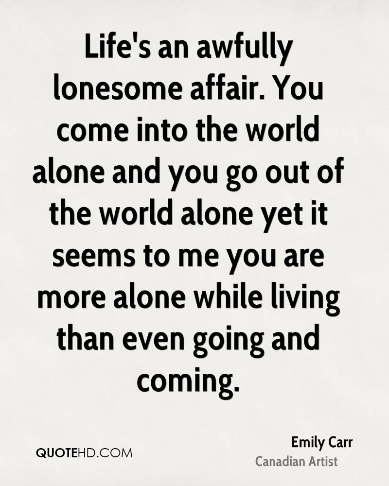 Life's an awfully lonesome affair. You come into the world alone and you go out of the world alone yet it seems to me you are more alone while living than even going and coming.