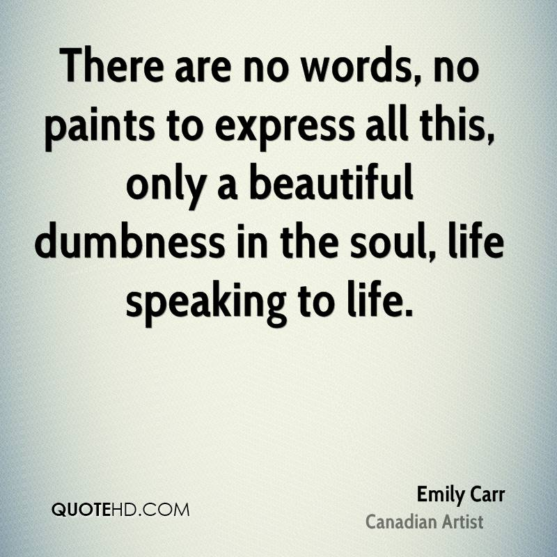 There are no words, no paints to express all this, only a beautiful dumbness in the soul, life speaking to life.