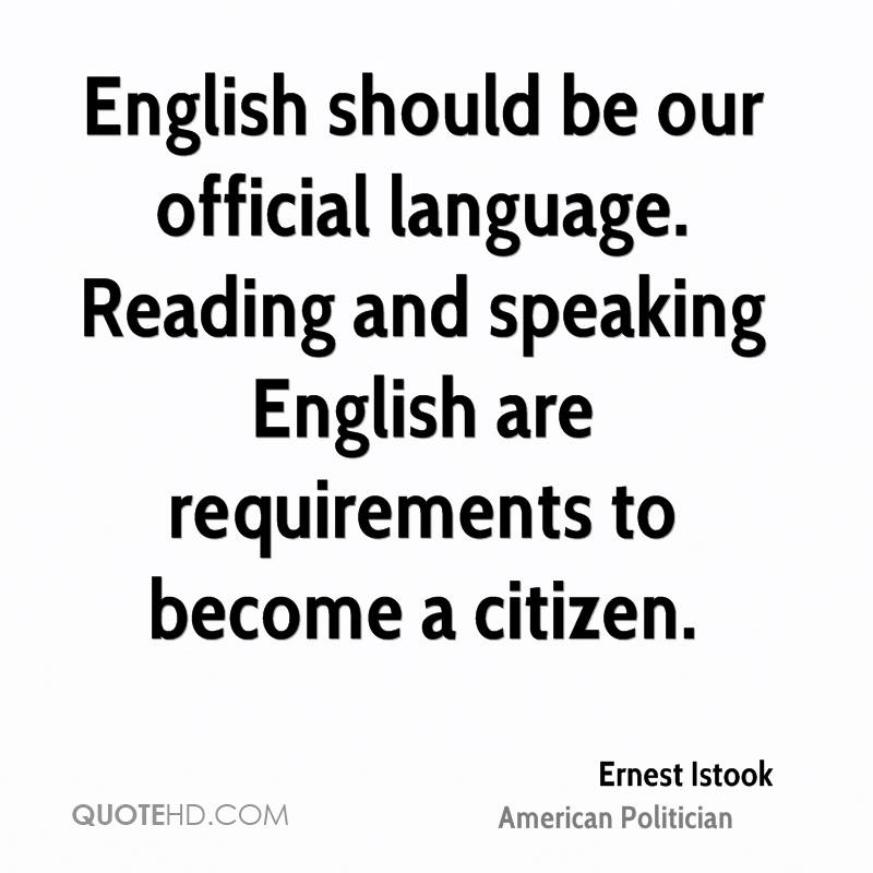 English should be our official language. Reading and speaking English are requirements to become a citizen.