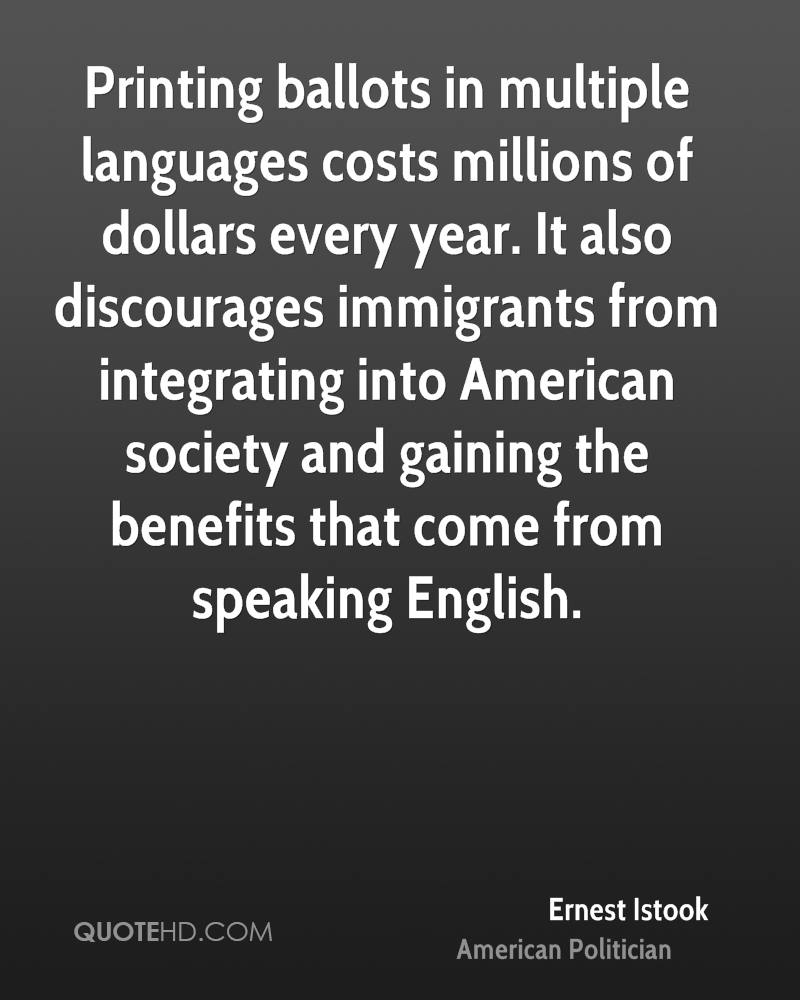 Printing ballots in multiple languages costs millions of dollars every year. It also discourages immigrants from integrating into American society and gaining the benefits that come from speaking English.