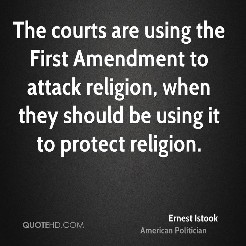 The courts are using the First Amendment to attack religion, when they should be using it to protect religion.