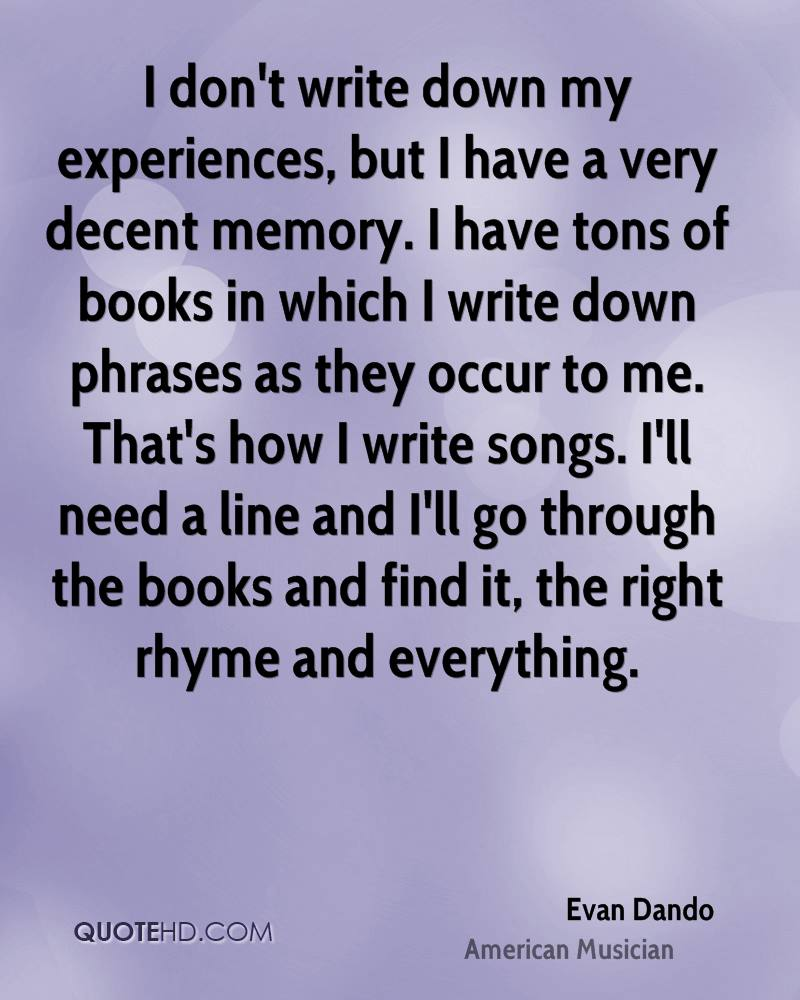 I don't write down my experiences, but I have a very decent memory. I have tons of books in which I write down phrases as they occur to me. That's how I write songs. I'll need a line and I'll go through the books and find it, the right rhyme and everything.