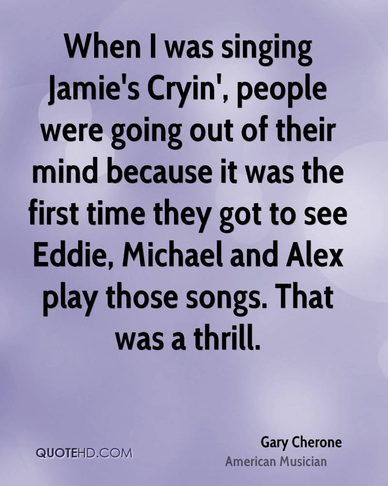 When I was singing Jamie's Cryin', people were going out of their mind because it was the first time they got to see Eddie, Michael and Alex play those songs. That was a thrill.