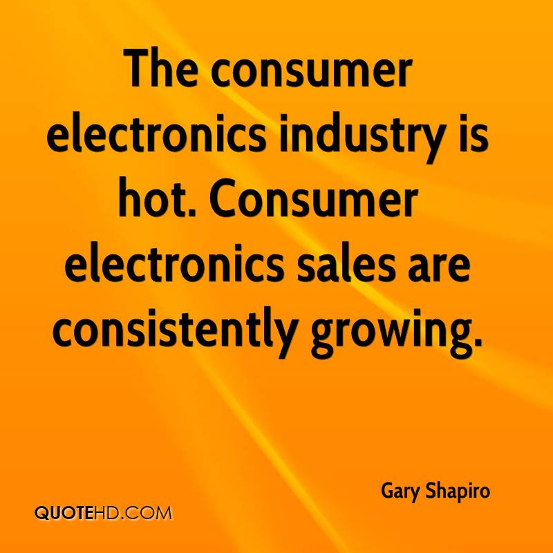 The consumer electronics industry is hot. Consumer electronics sales are consistently growing.