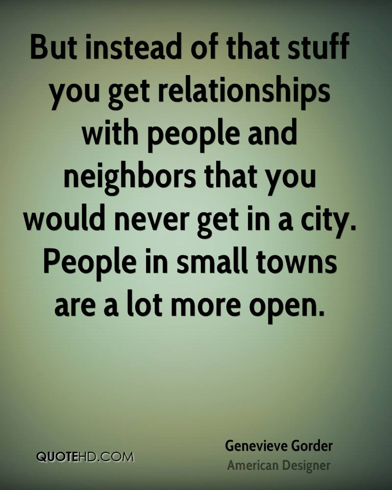 But instead of that stuff you get relationships with people and neighbors that you would never get in a city. People in small towns are a lot more open.