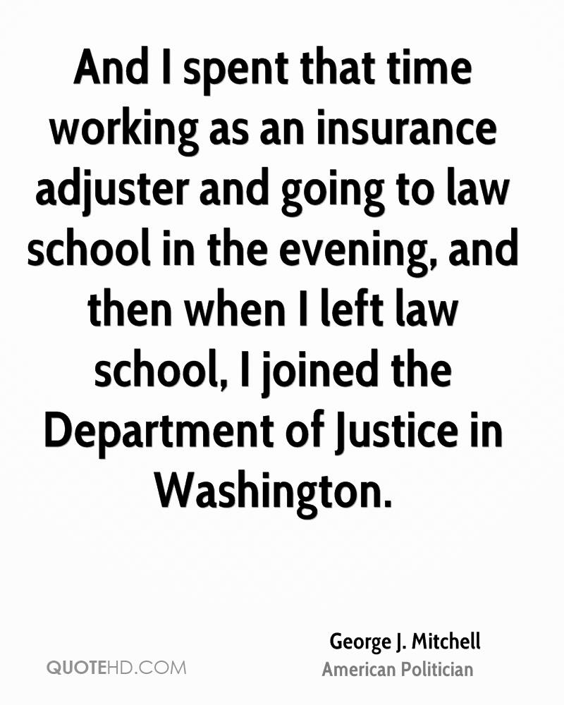 And I spent that time working as an insurance adjuster and going to law school in the evening, and then when I left law school, I joined the Department of Justice in Washington.