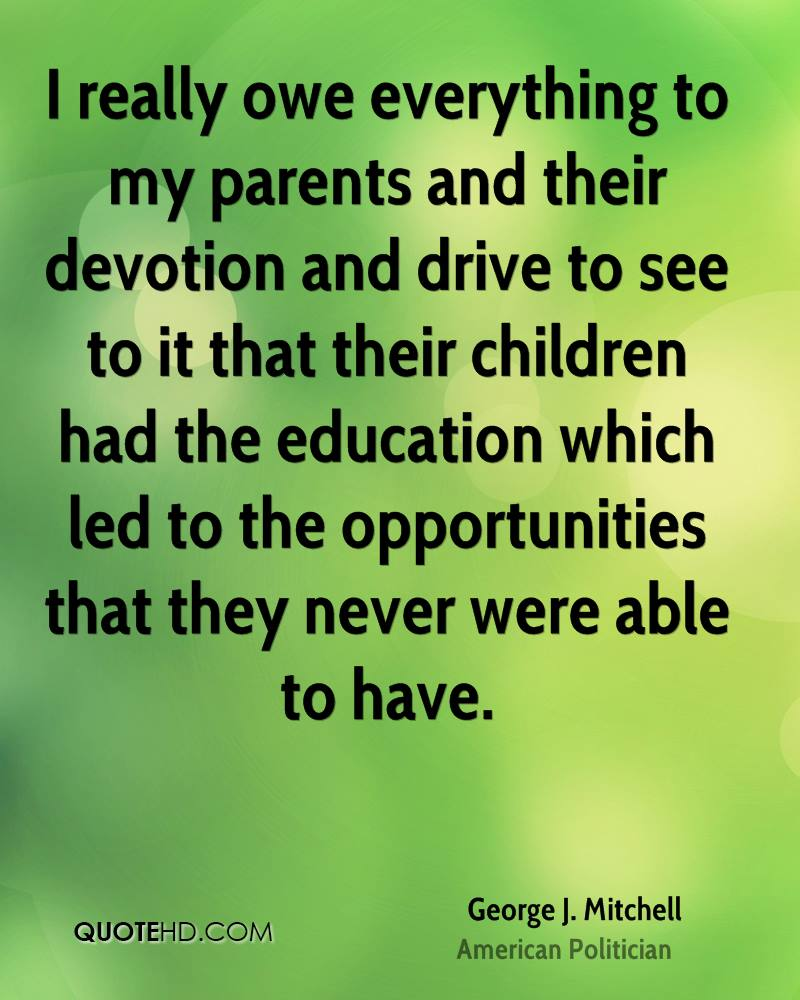 I really owe everything to my parents and their devotion and drive to see to it that their children had the education which led to the opportunities that they never were able to have.