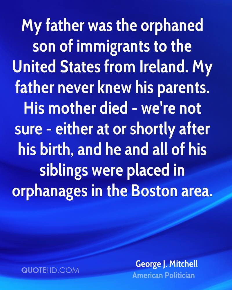 My father was the orphaned son of immigrants to the United States from Ireland. My father never knew his parents. His mother died - we're not sure - either at or shortly after his birth, and he and all of his siblings were placed in orphanages in the Boston area.