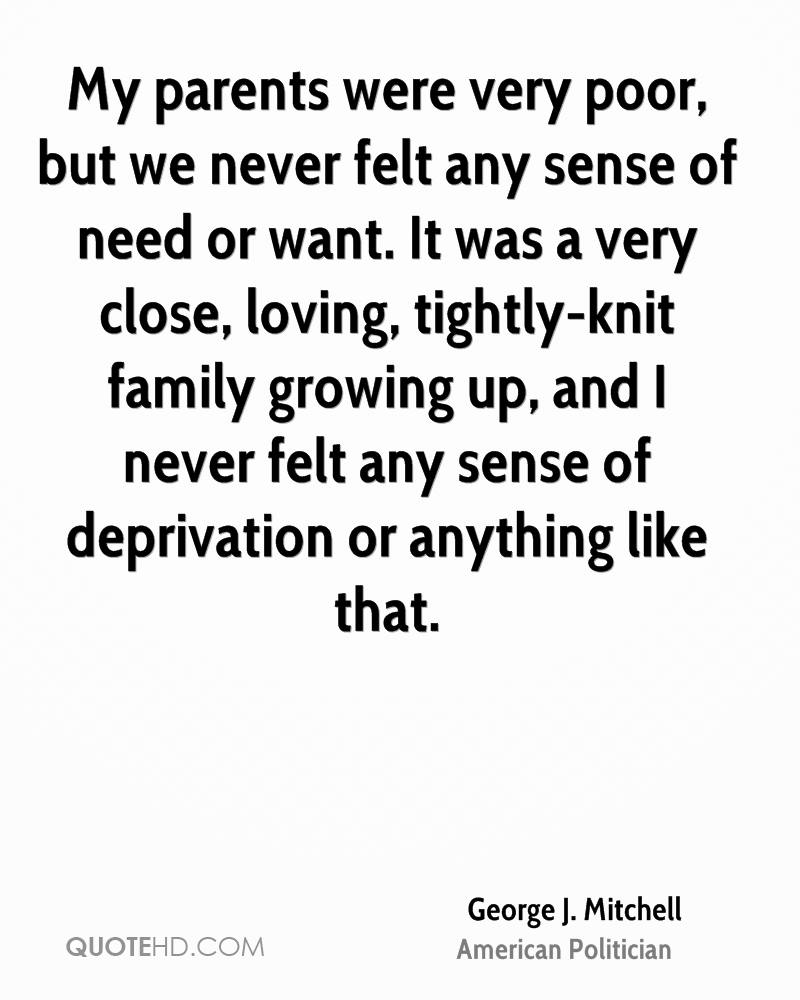 My parents were very poor, but we never felt any sense of need or want. It was a very close, loving, tightly-knit family growing up, and I never felt any sense of deprivation or anything like that.