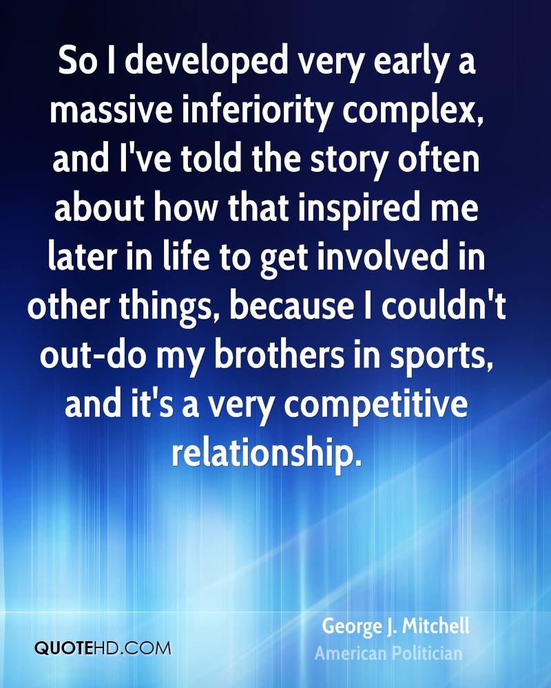 So I developed very early a massive inferiority complex, and I've told the story often about how that inspired me later in life to get involved in other things, because I couldn't out-do my brothers in sports, and it's a very competitive relationship.