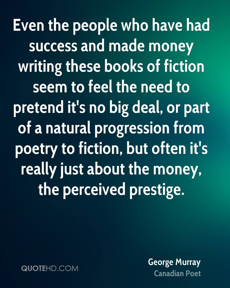 Even the people who have had success and made money writing these books of fiction seem to feel the need to pretend it's no big deal, or part of a natural progression from poetry to fiction, but often it's really just about the money, the perceived prestige.