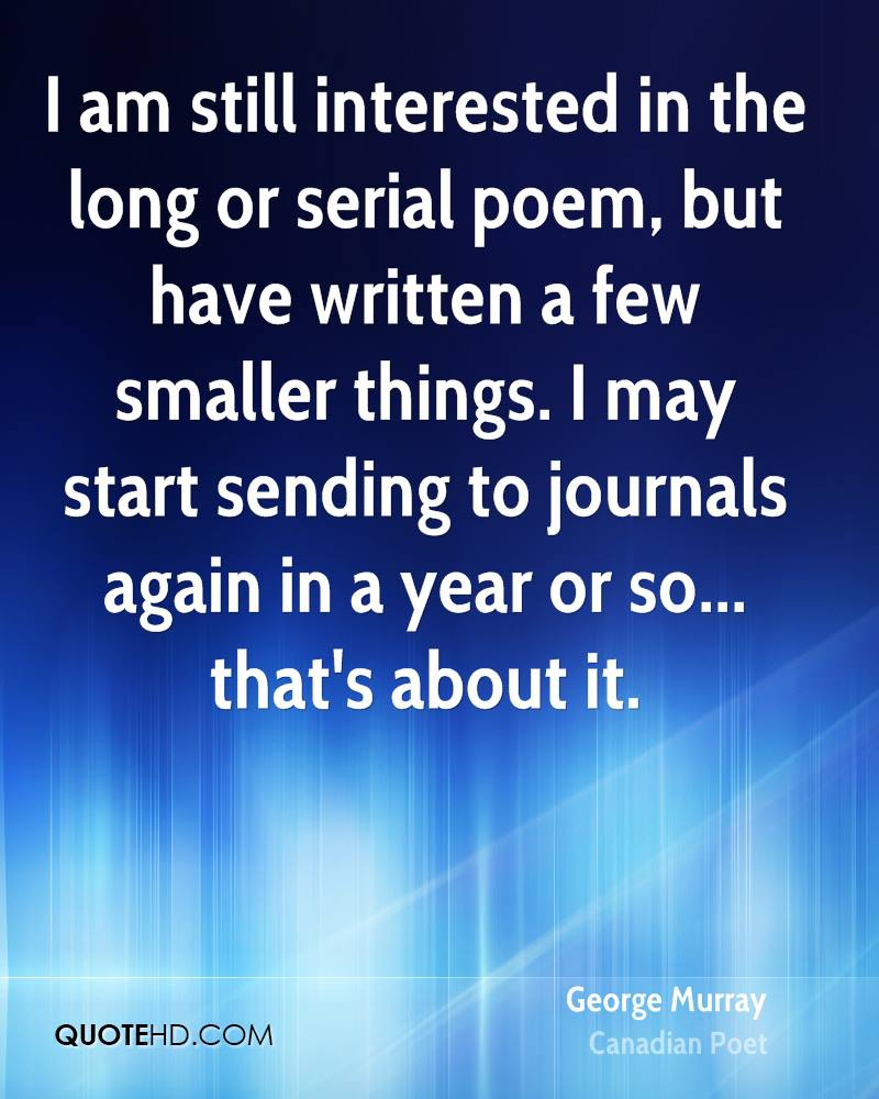 I am still interested in the long or serial poem, but have written a few smaller things. I may start sending to journals again in a year or so... that's about it.