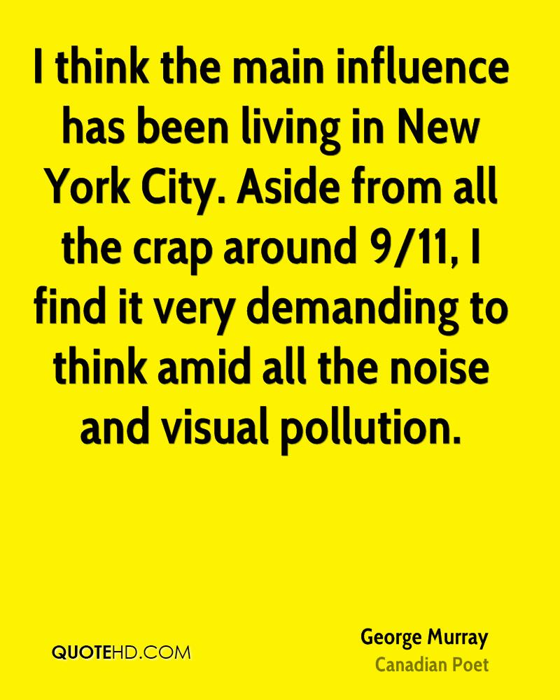 I think the main influence has been living in New York City. Aside from all the crap around 9/11, I find it very demanding to think amid all the noise and visual pollution.