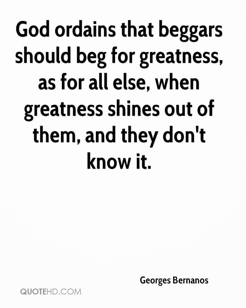 God ordains that beggars should beg for greatness, as for all else, when greatness shines out of them, and they don't know it.