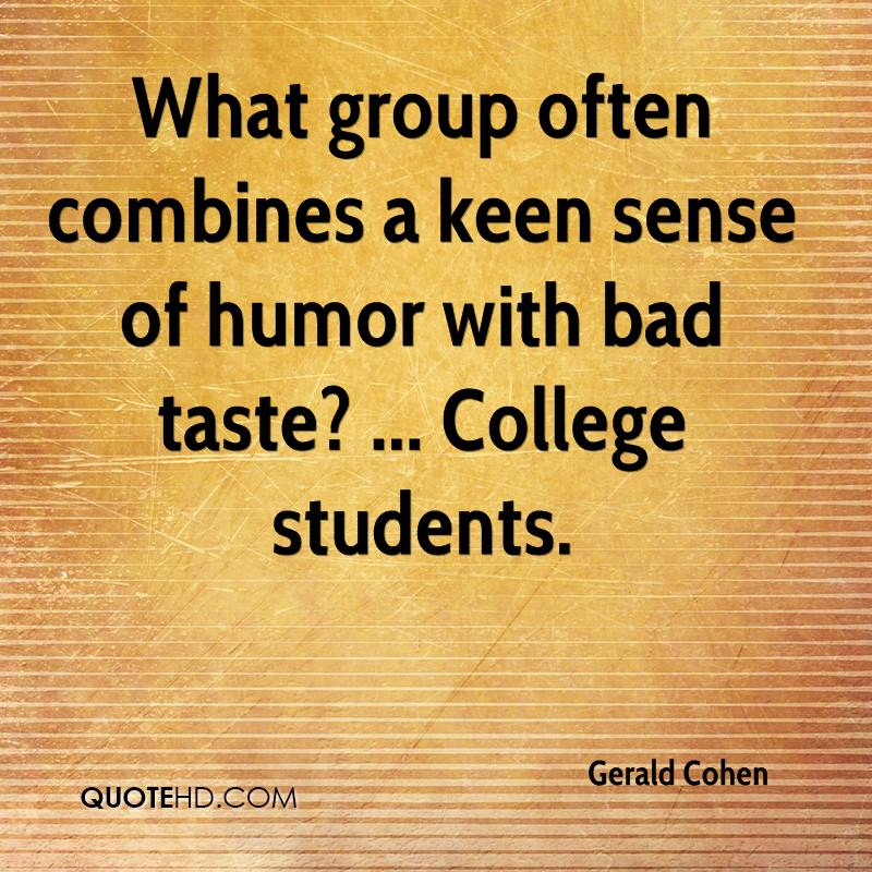 What group often combines a keen sense of humor with bad taste? ... College students.