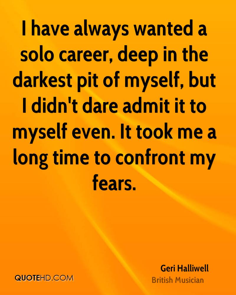 I have always wanted a solo career, deep in the darkest pit of myself, but I didn't dare admit it to myself even. It took me a long time to confront my fears.