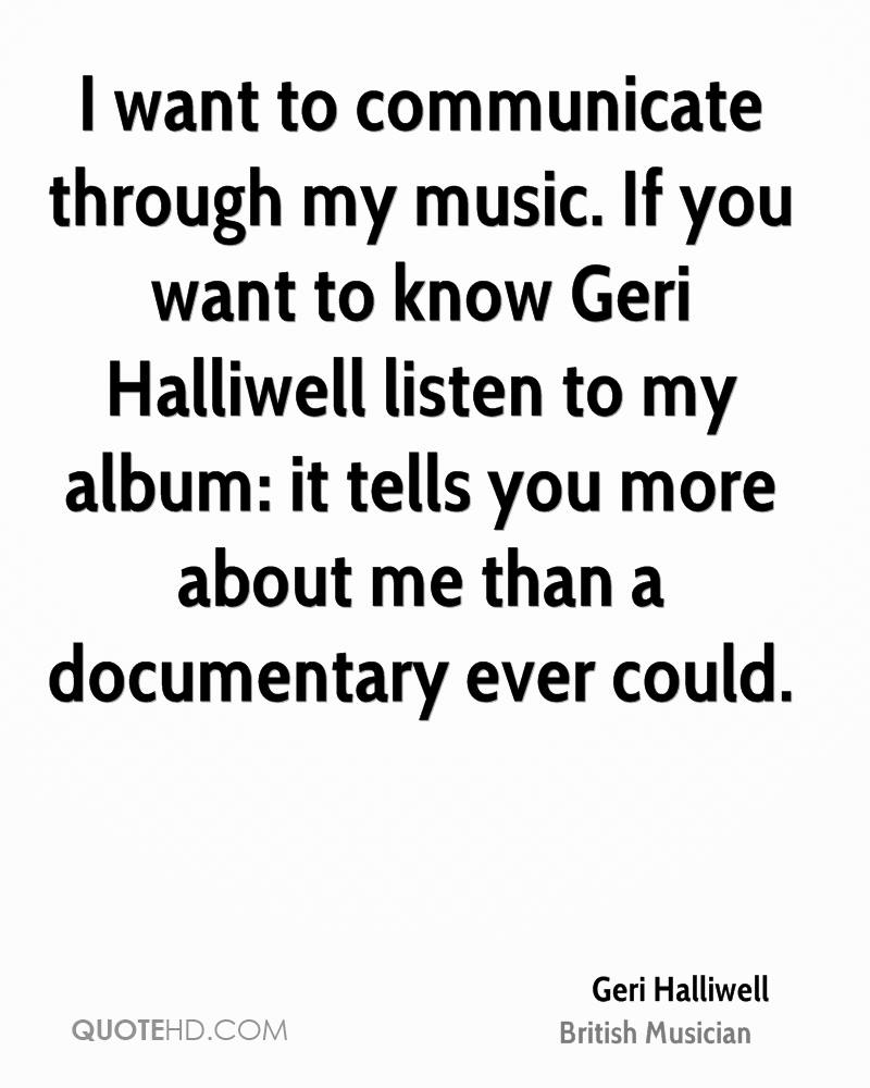 I want to communicate through my music. If you want to know Geri Halliwell listen to my album: it tells you more about me than a documentary ever could.