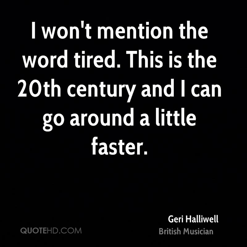 I won't mention the word tired. This is the 20th century and I can go around a little faster.