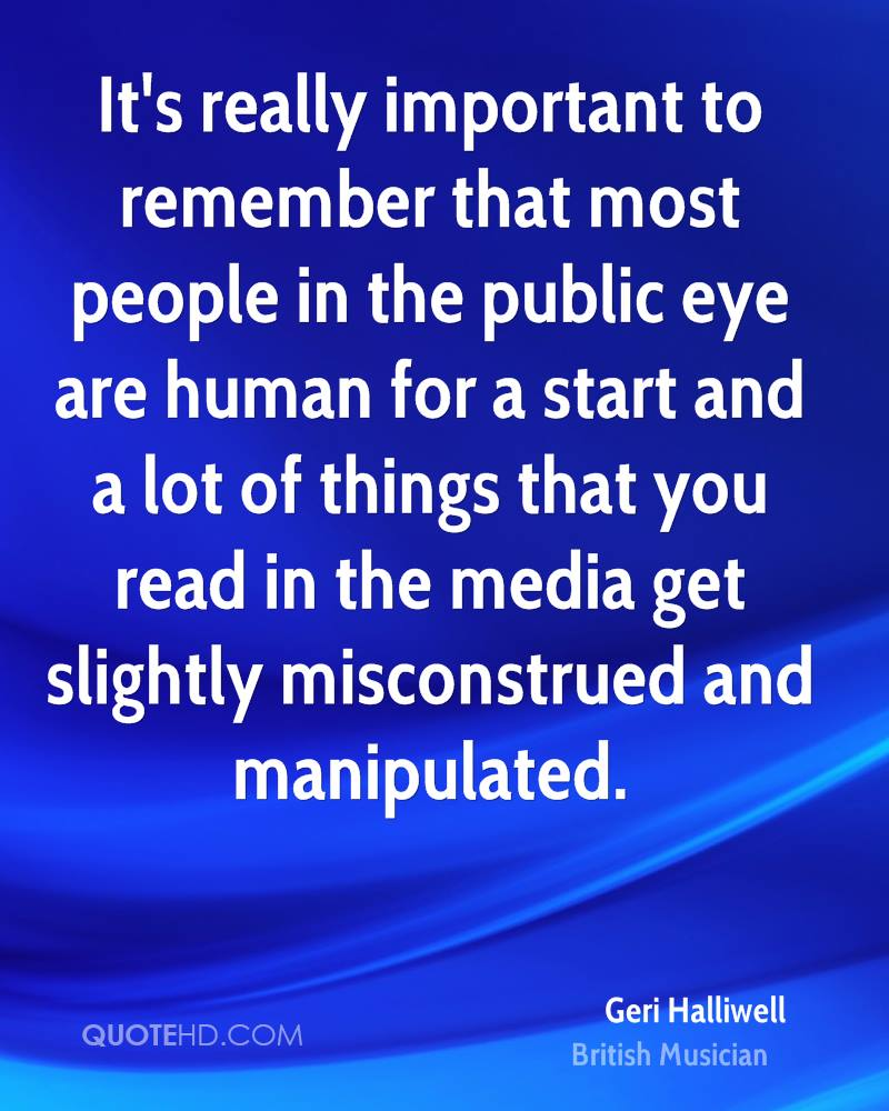 It's really important to remember that most people in the public eye are human for a start and a lot of things that you read in the media get slightly misconstrued and manipulated.