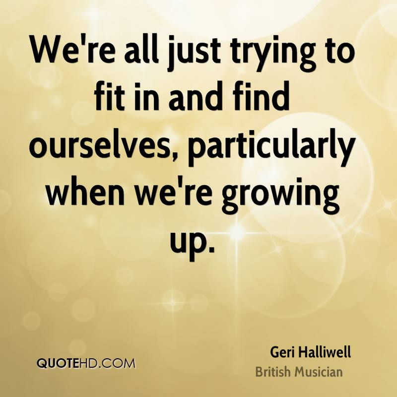 We're all just trying to fit in and find ourselves, particularly when we're growing up.
