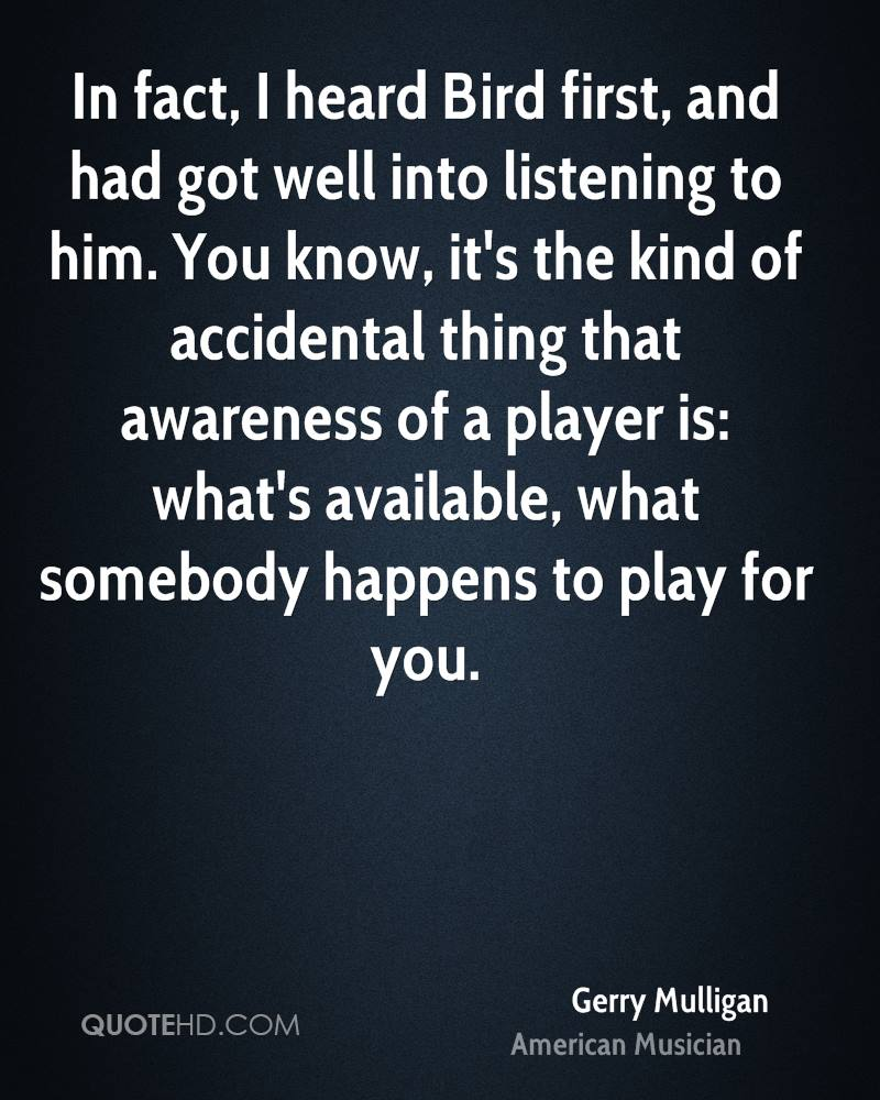 In fact, I heard Bird first, and had got well into listening to him. You know, it's the kind of accidental thing that awareness of a player is: what's available, what somebody happens to play for you.