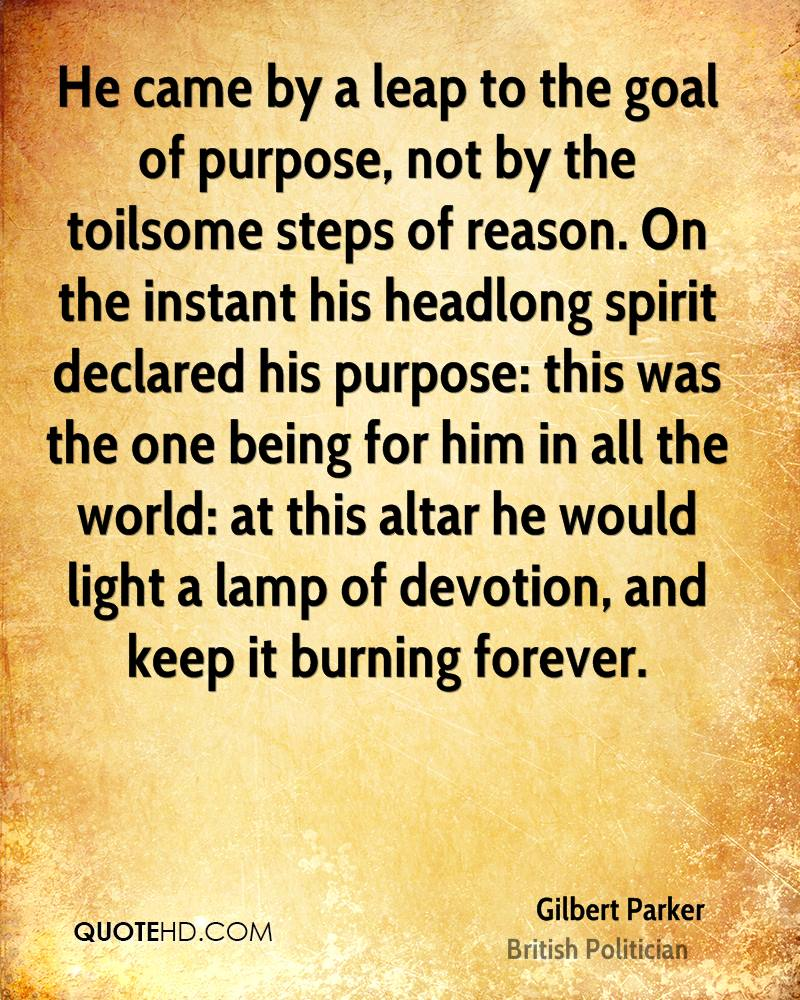 He came by a leap to the goal of purpose, not by the toilsome steps of reason. On the instant his headlong spirit declared his purpose: this was the one being for him in all the world: at this altar he would light a lamp of devotion, and keep it burning forever.