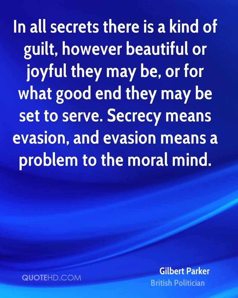 In all secrets there is a kind of guilt, however beautiful or joyful they may be, or for what good end they may be set to serve. Secrecy means evasion, and evasion means a problem to the moral mind.