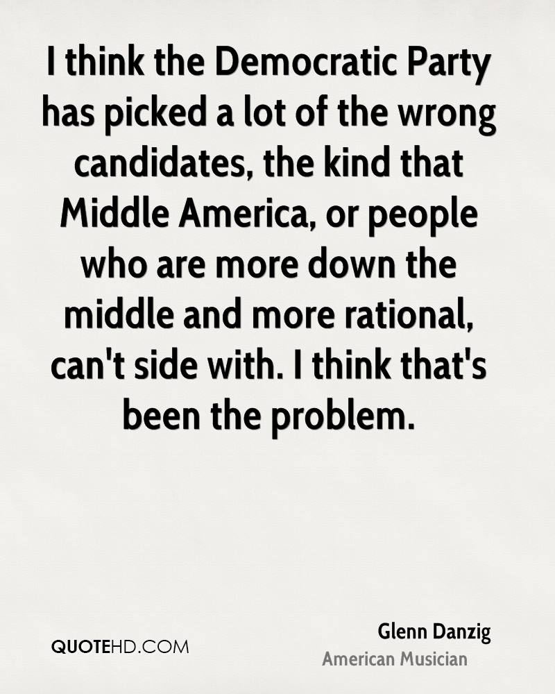 I think the Democratic Party has picked a lot of the wrong candidates, the kind that Middle America, or people who are more down the middle and more rational, can't side with. I think that's been the problem.