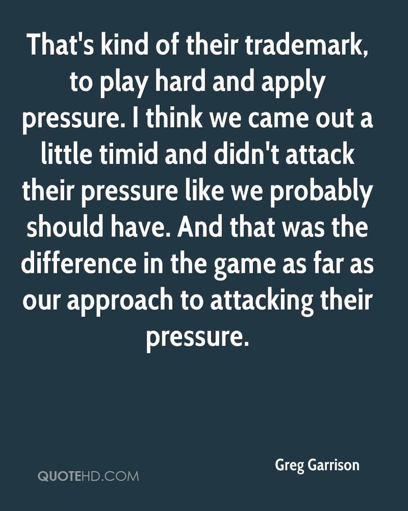 That's kind of their trademark, to play hard and apply pressure. I think we came out a little timid and didn't attack their pressure like we probably should have. And that was the difference in the game as far as our approach to attacking their pressure.