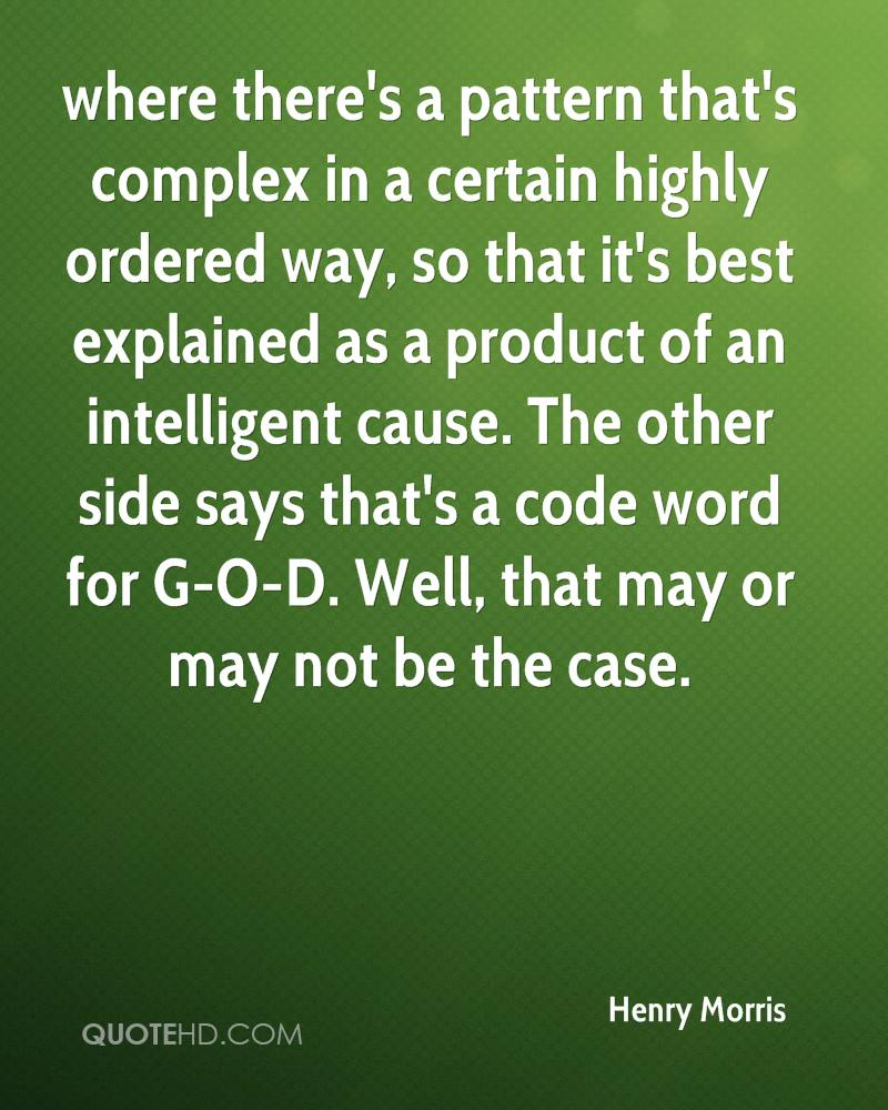 where there's a pattern that's complex in a certain highly ordered way, so that it's best explained as a product of an intelligent cause. The other side says that's a code word for G-O-D. Well, that may or may not be the case.