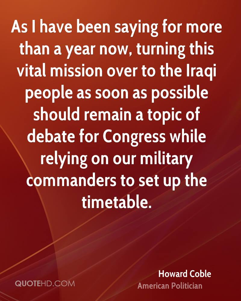 As I have been saying for more than a year now, turning this vital mission over to the Iraqi people as soon as possible should remain a topic of debate for Congress while relying on our military commanders to set up the timetable.