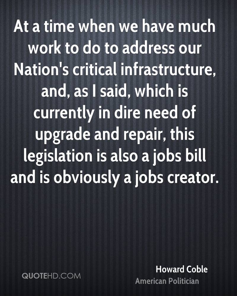 At a time when we have much work to do to address our Nation's critical infrastructure, and, as I said, which is currently in dire need of upgrade and repair, this legislation is also a jobs bill and is obviously a jobs creator.