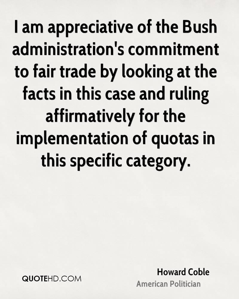 I am appreciative of the Bush administration's commitment to fair trade by looking at the facts in this case and ruling affirmatively for the implementation of quotas in this specific category.