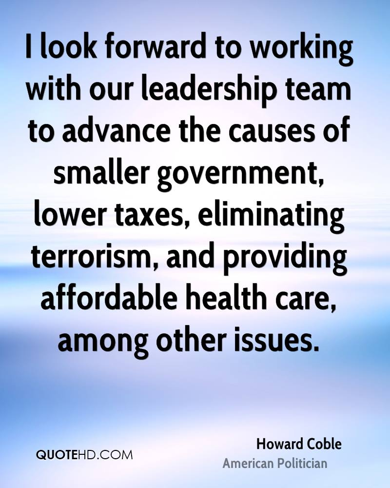 I look forward to working with our leadership team to advance the causes of smaller government, lower taxes, eliminating terrorism, and providing affordable health care, among other issues.