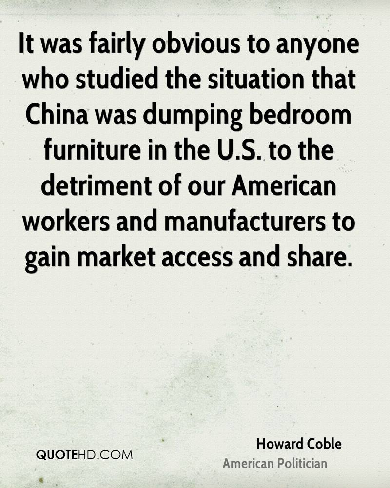 It was fairly obvious to anyone who studied the situation that China was dumping bedroom furniture in the U.S. to the detriment of our American workers and manufacturers to gain market access and share.