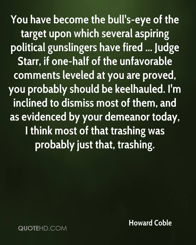 You have become the bull's-eye of the target upon which several aspiring political gunslingers have fired ... Judge Starr, if one-half of the unfavorable comments leveled at you are proved, you probably should be keelhauled. I'm inclined to dismiss most of them, and as evidenced by your demeanor today, I think most of that trashing was probably just that, trashing.