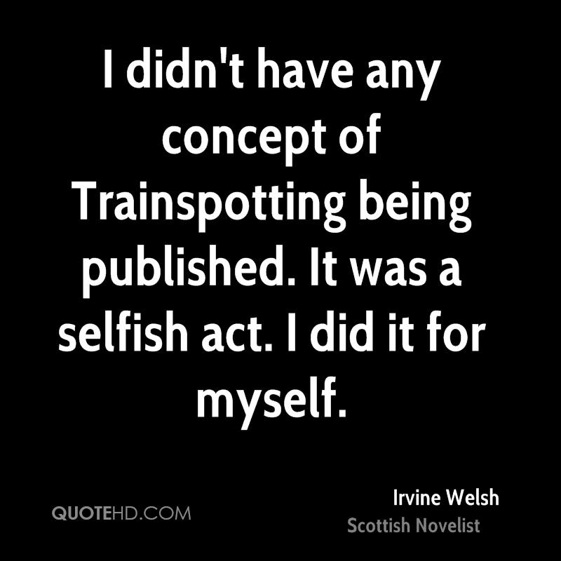 I didn't have any concept of Trainspotting being published. It was a selfish act. I did it for myself.